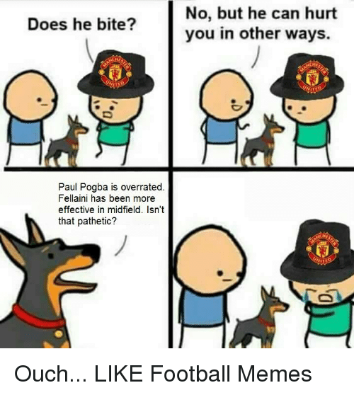 Football Memes: Does he bite?  Paul Pogba is overrated  Fellaini has been more  effective in midfield. Isn't  that pathetic?  No, but he can hurt  you in other ways. Ouch...  LIKE Football Memes