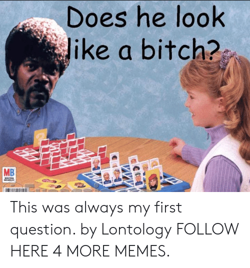 Bitch, Dank, and Memes: Does he look  Jike a bitch?  MB  MILTON  BRADLEY This was always my first question. by Lontology FOLLOW HERE 4 MORE MEMES.