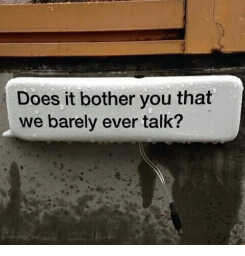 You, Ever, and Talk: Does it bother you that  we barely ever talk?
