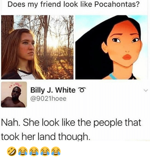 Pocahontas: Does my friend look like Pocahontas?  Billy J. White  @9021hoee  Nah. She look like the people that  took her land thouah. 🤣😂😂😂😂