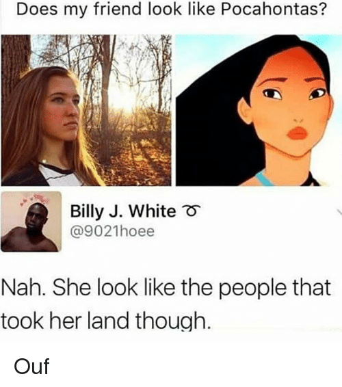 Pocahontas: Does my friend look like Pocahontas?  Billy J. White  @9021hoee  F  Nah. She look like the people that  took her land though. Ouf