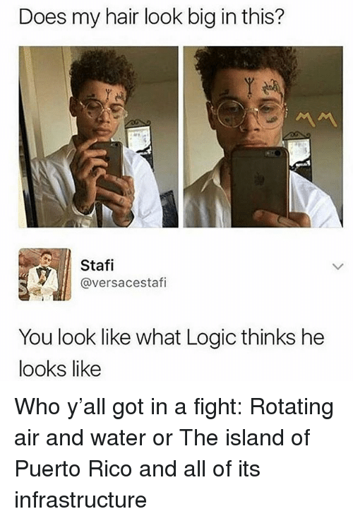 Logic, Memes, and Hair: Does my hair look big in this?  Stafi  @versacestafi  You look like what Logic thinks he  looks like Who y'all got in a fight: Rotating air and water or The island of Puerto Rico and all of its infrastructure