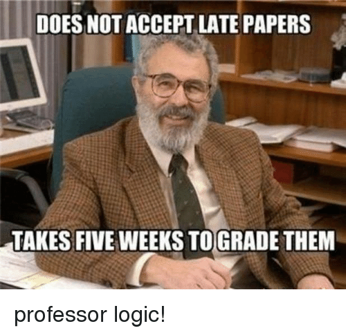Logicalness: DOES NOT ACCEPT LATE PAPERS  TAKES FIVE WEEKS TO GRADETHEM professor logic!