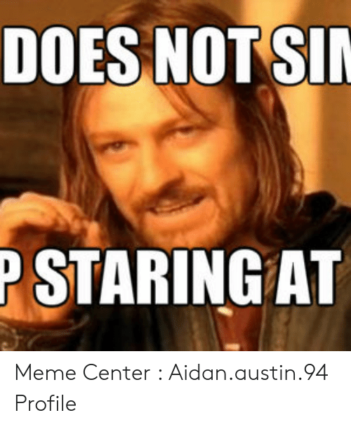 Austin Meme: DOES NOTSI  P STARING AT Meme Center : Aidan.austin.94 Profile