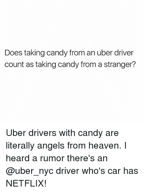 Candy, Heaven, and Netflix: Does taking candy from an uber driver  count as taking candy from a stranger? Uber drivers with candy are literally angels from heaven. I heard a rumor there's an @uber_nyc driver who's car has NETFLIX!