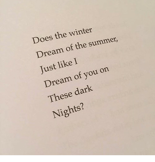 Winter, Summer, and Dark: Does the winter  Dream of the summer,  Just like I  Dream of you on  These dark  Nights?