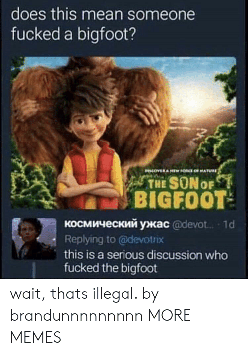 1 D: does this mean someone  fucked a bigfoot?  THE SONo  BIGFOOT  космический ужас @devot.. , 1 d  Replying to @devotrix  this is a serious discussion who  fucked the bigfoot wait, thats illegal. by brandunnnnnnnnn MORE MEMES