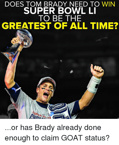Super Bowl Li: DOES TOM BRADY NEED TO WIN  SUPER BOWL LI  TO BE THE  GREATEST OF ALL TIME?  UR ...or has Brady already done enough to claim GOAT status?