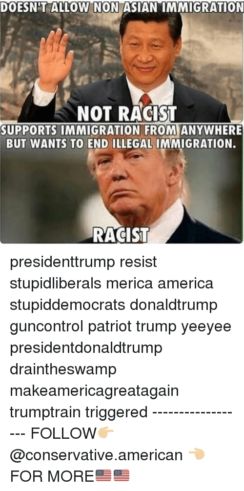 "America, Memes, and American: DOESNT ALLOW N ON ASIAN""IMMIGRATION  NOT RACIST  SUPPORTS IMMIGRATION FROM ANYWHERE  BUT WANTS TO END ILLEGAL IMMIGRATION.  RACIST presidenttrump resist stupidliberals merica america stupiddemocrats donaldtrump guncontrol patriot trump yeeyee presidentdonaldtrump draintheswamp makeamericagreatagain trumptrain triggered ------------------ FOLLOW👉🏼 @conservative.american 👈🏼 FOR MORE🇺🇸🇺🇸"