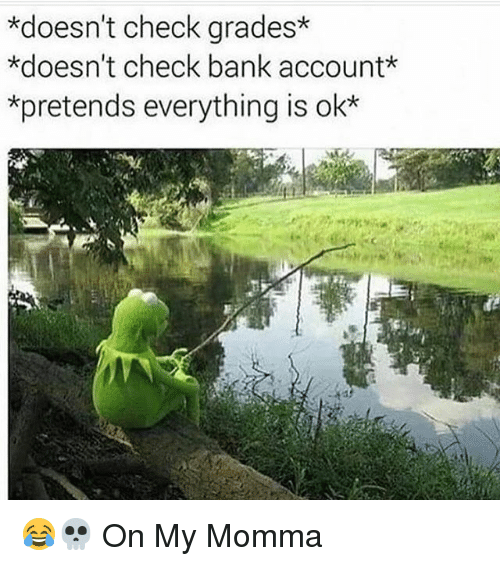 Memes, Bank, and 🤖: *doesn't check grades*  *doesn't check bank account*  *pretends everything is ok 😂💀 On My Momma