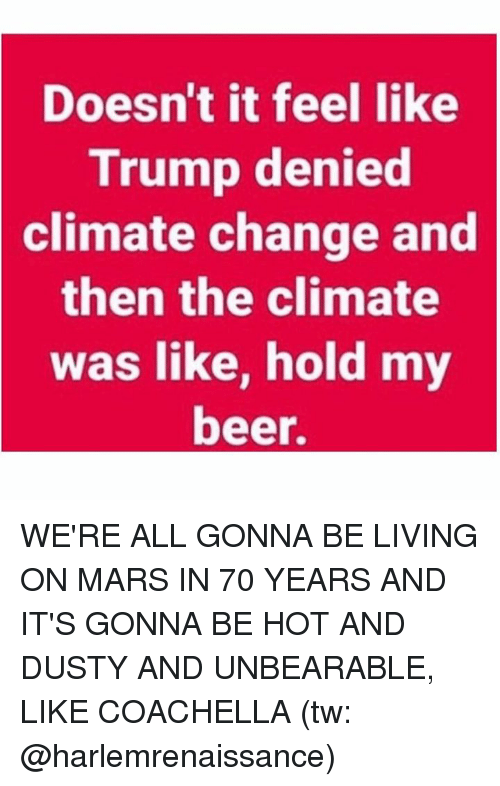 Trumping: Doesn't it feel like  Trump denied  climate  change and  then the climate  was like, hold my  beer. WE'RE ALL GONNA BE LIVING ON MARS IN 70 YEARS AND IT'S GONNA BE HOT AND DUSTY AND UNBEARABLE, LIKE COACHELLA (tw: @harlemrenaissance)