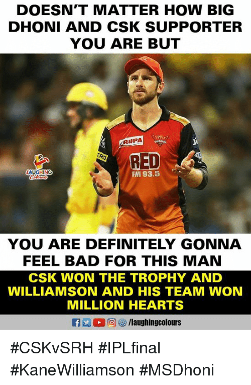 Bad, Definitely, and Hearts: DOESN'T MATTER HOW BIG  DHONI AND CSK SUPPORTER  YOU ARE BUT  RUPA  LAUGHING  FM 93.5  YOU ARE DEFINITELY GONNA  FEEL BAD FOR THIS MAN  CSK WON THE TROPHY AND  WILLIAMSON AND HIS TEAM WON  MILLION HEARTS  E 2 (2回 /laughingcolours #CSKvSRH #IPLfinal #KaneWilliamson #MSDhoni