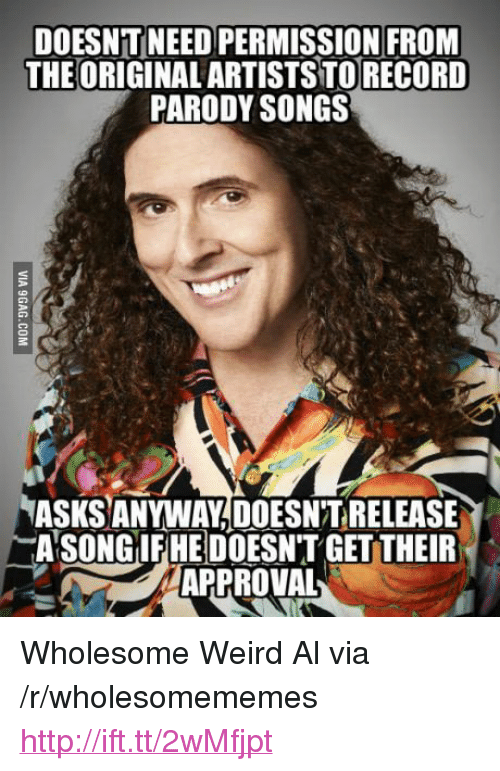 "Weird, Http, and Songs: DOESNT NEED PERMISSION FRONM  THEORIGINAL ARTISTS TORECORD  PARODY SONGS  ASKS ANYWAY,DOESN'T RELEASE  ASONGİEREDOESN'T GETTER  APPROVAL <p>Wholesome Weird Al via /r/wholesomememes <a href=""http://ift.tt/2wMfjpt"">http://ift.tt/2wMfjpt</a></p>"