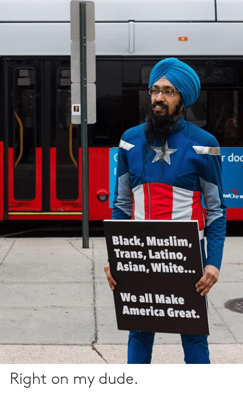 America, Asian, and Dude: dog  Black, Muslim,  Trans, Latino,  Asian, White...  We all Make  America Great. Right on my dude.