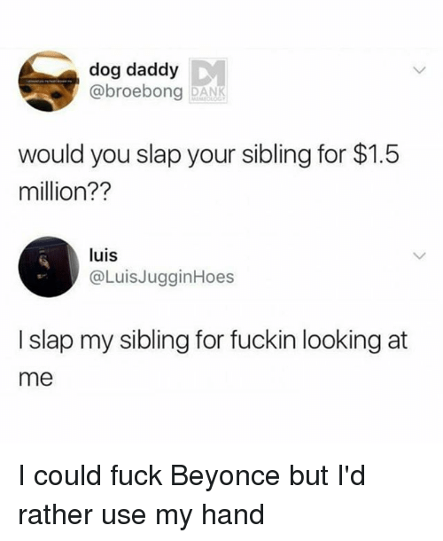 Beyonce, Memes, and Fuck: dog daddy  @broebong DAN  would you slap your sibling for $1.5  million??  luis  @LuisJugginHoes  I slap my sibling for fuckin looking at  me I could fuck Beyonce but I'd rather use my hand