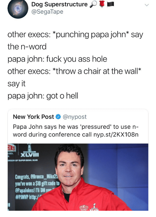 papa john: Dog Superstructure  @SegaTape  other execs: *punching papa john* say  the n-word  papa john: fuck you ass hole  other execs: *throw a chair at the wall*  say it  papa john: got o hell  New York Post @nypost  Papa John says he was 'pressured' to use n-  word during conference call nyp.st/2KX108n  xLVIII  Congrats, eBronco_Mike2  you've won a $10 gift code to  #PIMP http:/v