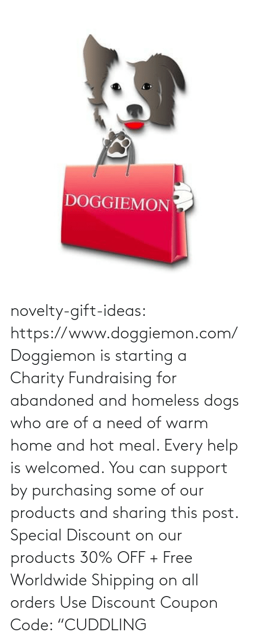 "warm: DOGGIEMON novelty-gift-ideas: https://www.doggiemon.com/   Doggiemon is starting a Charity Fundraising for abandoned and homeless dogs who are of a need of warm home and hot meal. Every help is welcomed. You can support by purchasing some of our products and sharing this post. Special Discount on our products 30% OFF + Free Worldwide Shipping on all orders Use Discount Coupon Code: ""CUDDLING"