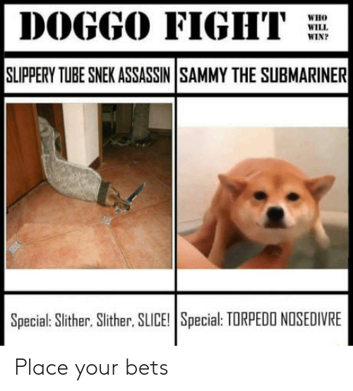 Submariner: DOGGO FIGHT  WH  WILL  WIN?  SLIPPERY TUBE SNEK ASSASSIN SAMMY THE SUBMARINER  Special: Slither, Slither, SLICE! Special: TORPEDO NOSEDIVRE Place your bets