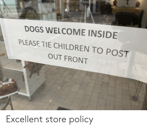 Children, Dogs, and Policy: DOGS WELCOME INSIDE  PLEASE TIE CHILDREN TO POST  OUT FRONT Excellent store policy