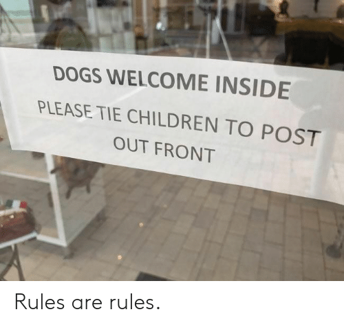 Children, Dogs, and Inside: DOGS WELCOME INSIDE  PLEASE TIE CHILDREN TO POST  OUT FRONT Rules are rules.