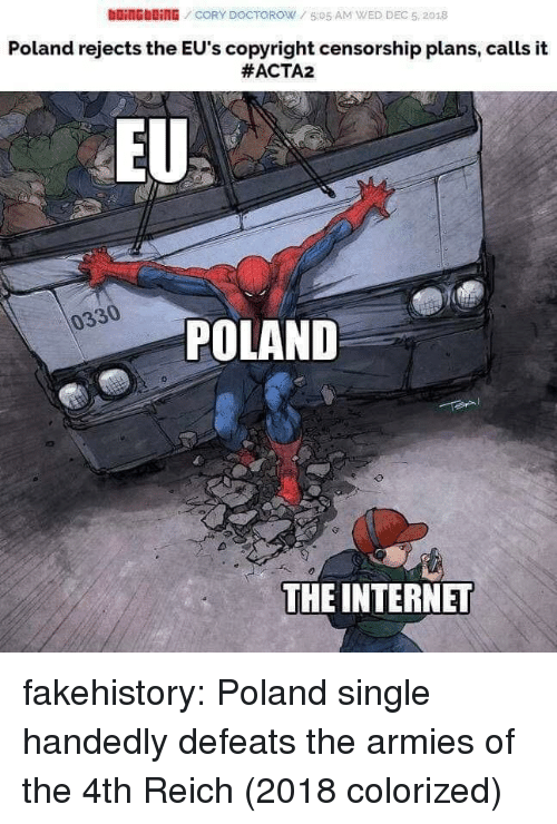 Censorship: DOİNG blinG / CORY DOCTOROW / 5:05 AM WED DEC 5, 2018  Poland rejects the EU's copyright censorship plans, calls it  #ACTA2  EU  0330  POLAND  THE INTERNET fakehistory:  Poland single handedly defeats the armies of the 4th Reich (2018 colorized)