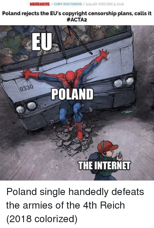 Censorship: DOİNG blinG / CORY DOCTOROW / 5:05 AM WED DEC 5, 2018  Poland rejects the EU's copyright censorship plans, calls it  #ACTA2  EU  0330  POLAND  THE INTERNET Poland single handedly defeats the armies of the 4th Reich (2018 colorized)