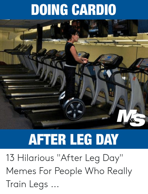 """Leg Day Meme: DOING CARDIO  MS  AFTER LEG DAY 13 Hilarious """"After Leg Day"""" Memes For People Who Really Train Legs ..."""