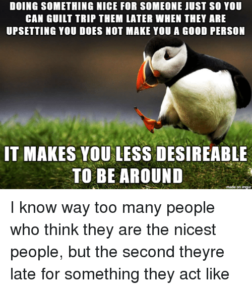 Good, Nice, and Act: DOING SOMETHING NICE FOR SOMEONE IUST SO YOU  CAN GUILT TRIP THEM LATER WHEN THEY ARE  UPSETTING YOU DOES NOT MAKE YOU A GOOD PERSON  IT MAKES YOU LESS DESIREABLE  TO BE AROUND  on imqu I know way too many people who think they are the nicest people, but the second theyre late for something they act like