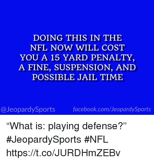 "Facebook, Jail, and Nfl: DOING THIS IN THE  NFL NOW WILL COST  YOU A 15 YARD PENALTY,  A FINE, SUSPENSION, AND  POSSIBLE JAIL TIME  @JeopardySports facebook.com/JeopardySports ""What is: playing defense?"" #JeopardySports #NFL https://t.co/JURDHmZEBv"