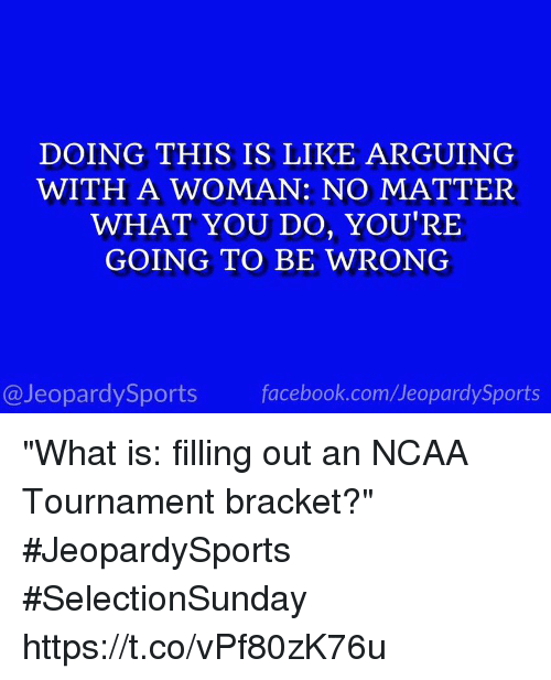 "Facebook, Sports, and facebook.com: DOING THIS IS LIKE ARGUING  WITH A WOMAN: NO MATTER  WHAT YOU DO, YOU'RE  GOING TO BE WRONG  @JeopardySports facebook.com/JeopardySports ""What is: filling out an NCAA Tournament bracket?"" #JeopardySports #SelectionSunday https://t.co/vPf80zK76u"