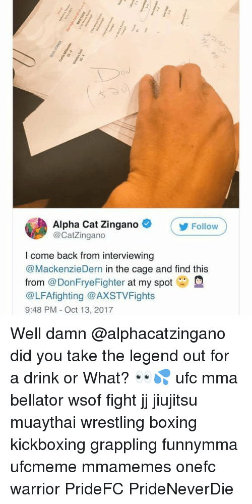 zingano: DoJ  Alpha Cat Zingano  @CatZingano  Follow  I come back from interviewing  @MackenzieDern in the cage and find this  from @DonFryeFighter at my spot  @LFAfighting @AXSTVFights  9:48 PM - Oct 13, 2017 Well damn @alphacatzingano did you take the legend out for a drink or What? 👀💦 ufc mma bellator wsof fight jj jiujitsu muaythai wrestling boxing kickboxing grappling funnymma ufcmeme mmamemes onefc warrior PrideFC PrideNeverDie