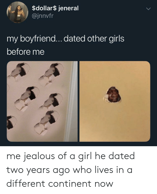 Girls, Jealous, and Girl: $dollar$ jeneral  @jnnvfr  my boyfriend... dated other girls  before me me jealous of a girl he dated two years ago who lives in a different continent now