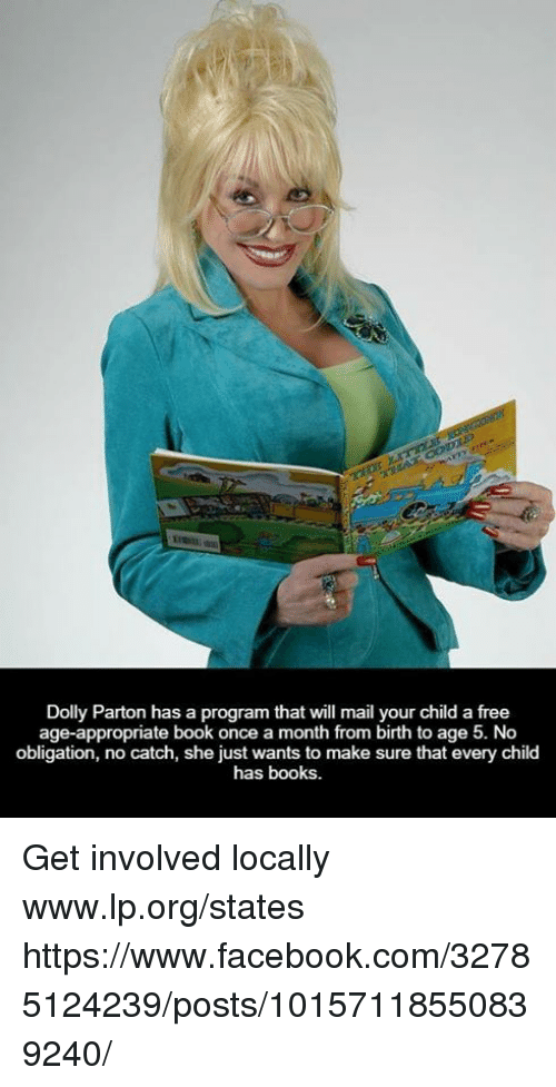 Books, Facebook, and Memes: Dolly Parton has a program that will mail your child a free  age-appropriate book once a month from birth to age 5. No  obligation, no catch, she just wants to make sure that every child  has books. Get involved locally www.lp.org/states  https://www.facebook.com/32785124239/posts/10157118550839240/