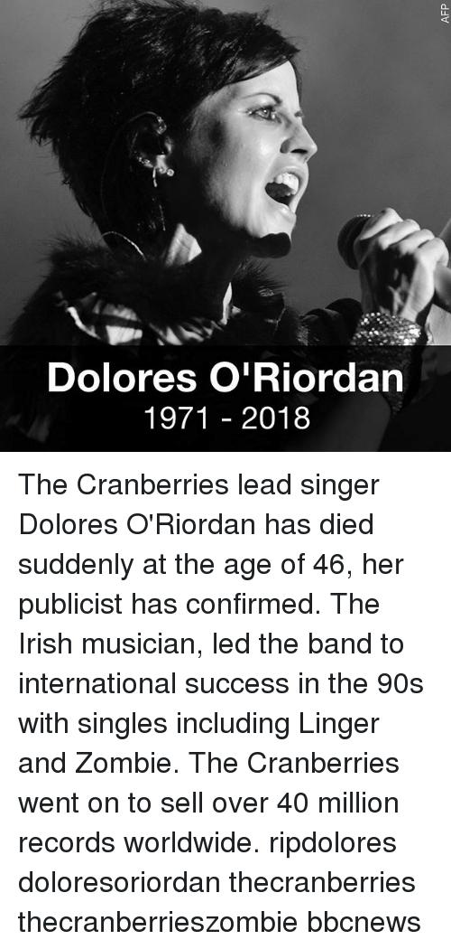 Irish, Memes, and Zombie: Dolores O'Riordan  1971 2018 The Cranberries lead singer Dolores O'Riordan has died suddenly at the age of 46, her publicist has confirmed. The Irish musician, led the band to international success in the 90s with singles including Linger and Zombie. The Cranberries went on to sell over 40 million records worldwide. ripdolores doloresoriordan thecranberries thecranberrieszombie bbcnews