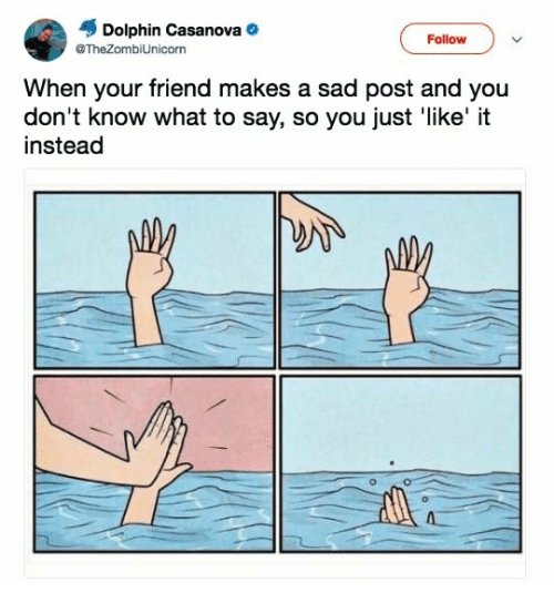 Dolphin, Humans of Tumblr, and Sad: Dolphin Casanova  @TheZombiUnicorn  Follow  When your friend makes a sad post and you  don't know what to say, so you just 'like' it  instead