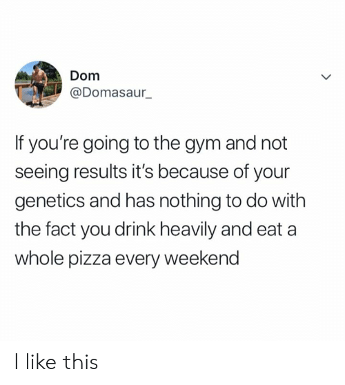 Dank, Gym, and Pizza: Dom  @Domasaur_  If you're going to the gym and not  seeing results it's because of your  genetics and has nothing to do with  the fact you drink heavily and eat a  whole pizza every weekend I like this