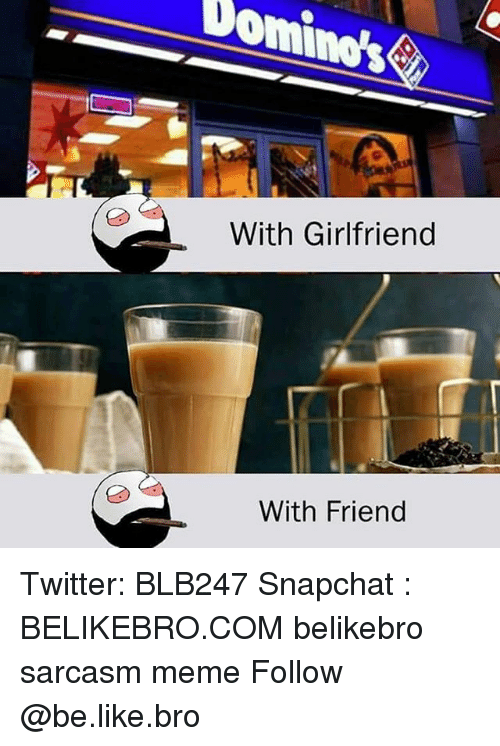 Be Like, Meme, and Memes: Dom  With Girlfriend  With Friend Twitter: BLB247 Snapchat : BELIKEBRO.COM belikebro sarcasm meme Follow @be.like.bro