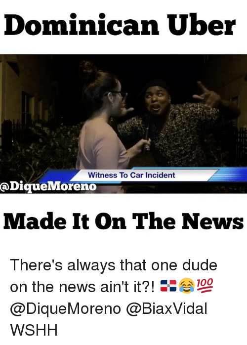 Memes, 🤖, and Incident: Dominican Uber  Witness To Car Incident  Dique Moreno  Made It on The News There's always that one dude on the news ain't it?! 🇩🇴😂💯 @DiqueMoreno @BiaxVidal WSHH