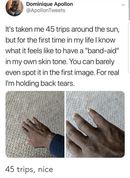 """the first time: Dominique Apollon  @ApollonTweets  It's taken me 45 trips around the sun,  but for the first time in my life I know  what it feels like to have a """"band-aid""""  in my own skin tone. You can barely  even spot it in the first image. For real  I'm holding back tears.  > 45 trips, nice"""