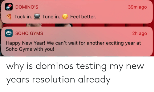 gyms: DOMINO'S  39m ago  Tuck in. Tune in. Feel better.  SOHO GYMS  2h ago  GYMS  Happy New Year! We can't wait for another exciting year at  Soho Gyms with you! why is dominos testing my new years resolution already