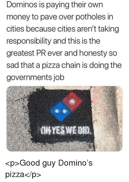 Money, Pizza, and Domino's: Dominos is paying their own  money to pave over potholes in  cities because cities aren't taking  responsibility and this is the  greatest PR ever and honesty so  sad that a pizza chain is doing the  governments job <p>Good guy Domino's pizza</p>