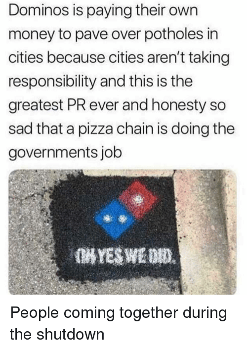 Money, Pizza, and Domino's: Dominos is paying their own  money to pave over potholes in  cities because cities aren't taking  responsibility and this is the  greatest PR ever and honesty so  sad that a pizza chain is doing the  governments job People coming together during the shutdown