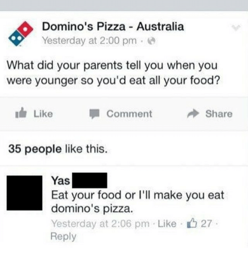 Food, Parents, and Pizza: Domino's Pizza Australia  Yesterday at 2:00 pme  What did your parents tell you when you  were younger so you'd eat all your food?  Like  Comment  Share  35 people like this.  Yas  Eat your food or l'l make you eat  domino's pizza.  Yesterday at 2:06 pm Like 27  Reply