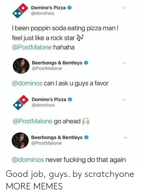 Dank, Fucking, and Memes: Domino's Pizza  @dominos  l been poppin soda eating pizza man l  feel just like a rock star l  @PostMalone hahaha  Beerbongs & Bentleys  @PostMalone  @dominos can l ask u guys a favor  Domino's Pizza C  @dominos  @PostMalone go ahead  Beerbongs & Bentleys  @PostMalone  @dominos never fucking do that again Good job, guys. by scratchyone MORE MEMES