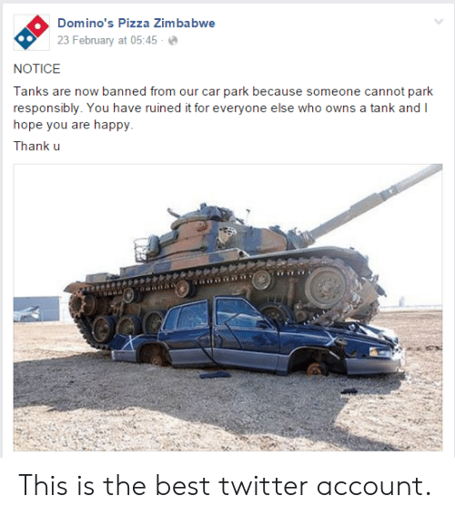 zimbabwe: Domino's Pizza Zimbabwe  23 February at 05:45-  NOTICE  Tanks are now banned from our car park because someone cannot park  responsibly. You have ruined it for everyone else who owns a tank and I  hope you are happy  Thank u This is the best twitter account.