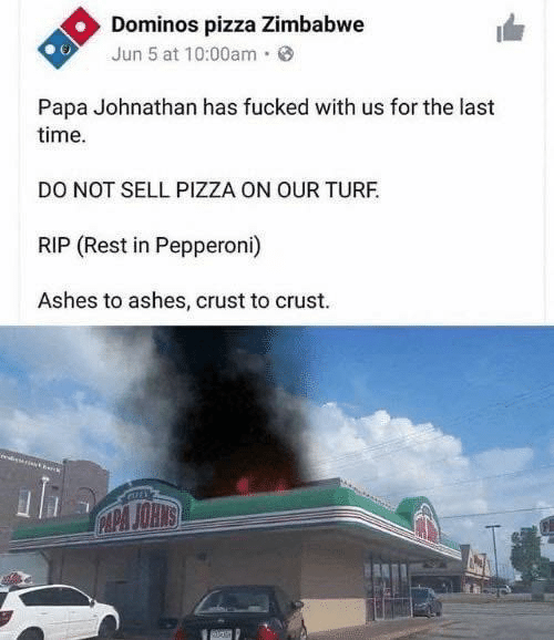 zimbabwe: Dominos pizza Zimbabwe  Jun 5 at 10:00am·  Papa Johnathan has fucked with us for the last  time.  DO NOT SELL PIZZA ON OUR TURF.  RIP (Rest in Pepperoni)  Ashes to ashes, crust to crust.  CAPA JOHNS