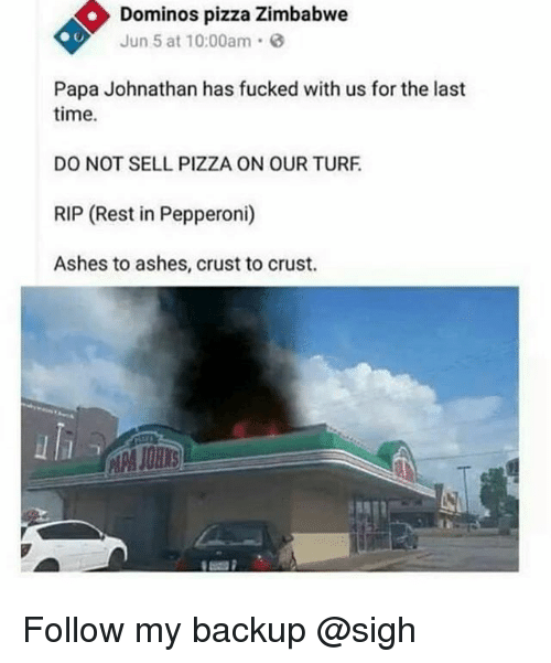 Pizza, Domino's Pizza, and Domino's: Dominos pizza Zimbabwe  Jun 5 at 10:00am  Papa Johnathan has fucked with us for the last  time.  DO NOT SELL PIZZA ON OUR TURF  RIP (Rest in Pepperoni)  Ashes to ashes, crust to crust. Follow my backup @sigh
