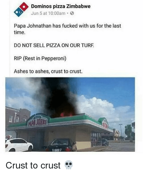 Pizza, Domino's Pizza, and Domino's: Dominos pizza Zimbabwe  Jun 5 at 10:00am  Papa Johnathan has fucked with us for the last  time.  DO NOT SELL PIZZA ON OUR TURF  RIP (Rest in Pepperoni)  Ashes to ashes, crust to crust. Crust to crust 💀
