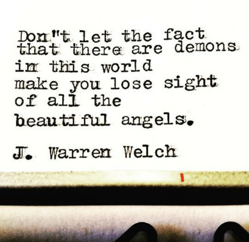 Ali, Beautiful, and Angels: Domt 1et the fact  that there are demons  İEE this world  make you lose sight  of ali the  beautiful angels.  T. Warren Welch