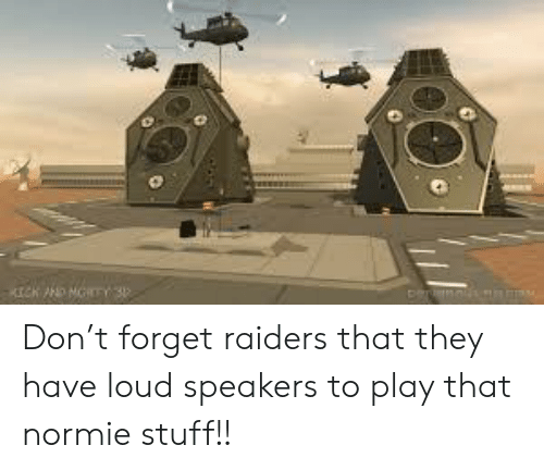 Raiders, Stuff, and Normie: Don't forget raiders that they have loud speakers to play that normie stuff!!